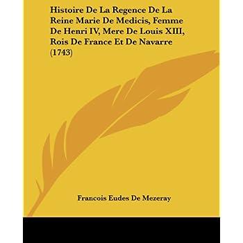 Histoire de La Regence de La Reine Marie de Medicis, Femme de Henri IV, Mere de Louis XIII, Rois de France Et de Navarre (1743)