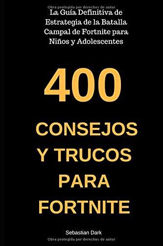 400 Consejos y Trucos para Fortnite: La Guía Definitiva de Estrategia de la Batalla Campal de Fortnite para Niños y Adolescentes (Spanish Edition / En Español)