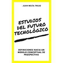 Studies of the Technological Future: Definitions Towards a Conceptual Model of Prospective: Estudios del Futuro Tecnológico: Deficniciones hacia un Modelo Conceptual de Prospectiva (Spanish Edition)
