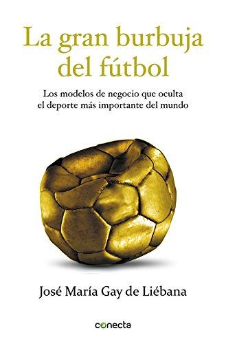 La gran burbuja del fútbol: Los modelos de negocio que oculta el deporte más importante del mundo (CONECTA) por José María Gay de Liébana