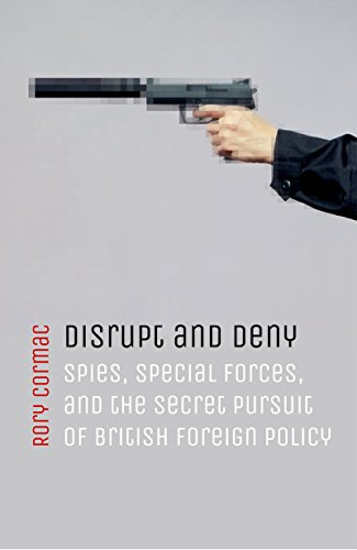 Disrupt and Deny: Spies, Special Forces, and the Secret Pursuit of British Foreign Policy (English Edition) por Rory Cormac