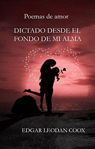 DICTADO DESDE EL FONDO DE MI ALMA: Poemas de amor por Edgar Leodan Coox V.
