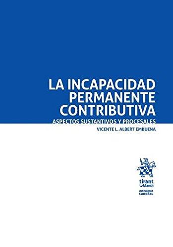 La Incapacidad Permanente Contributiva. Aspectos Sustantivos y Procesales (Enfoque Laboral) por Vicente Albert Embuena