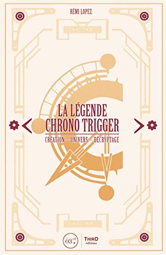 La légende Chrono Trigger: Création - Univers - Décryptage par Rémi Lopez