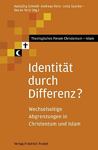 Identität durch Differenz?: Wechselseitige Abgrenzungen in Christentum und Islam (Theologisches Forum Christentum - Islam)