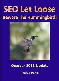 SEO Let Loose 2013: Beware The Hummingbird - Edinburgh SEO Consultant Reveals Tactics to Rank in Google - Surviving Penguin 2.1 &  Hummingbird Updates by [Paris, James]