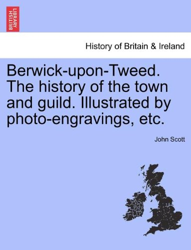 Berwick-upon-Tweed. The history of the town and guild. Illustrated by photo-engravings, etc.