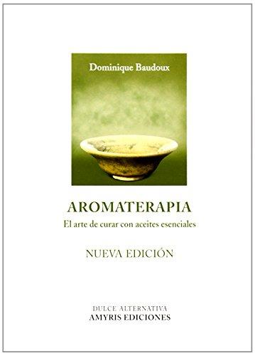 Aromaterapia. El Arte De Curar Con Aceites Esenciasles (Nueva Edición) (Dulce alternativa)
