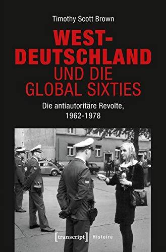 Westdeutschland und die Global Sixties: Die antiautoritäre Revolte, 1962-1978 (Histoire)