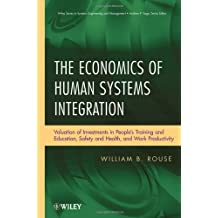 The Economics of Human Systems Integration: Valuation of Investments in People's Training and Education, Safety and Health, and Work Productivity (Wiley Series in Systems Engineering and Management) by William B. Rouse (2010-08-20)