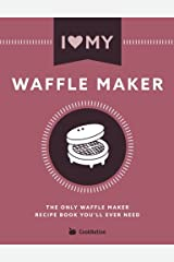 I Love My Waffle Maker: The Only Waffle Maker Recipe Book You'll Ever Need Paperback
