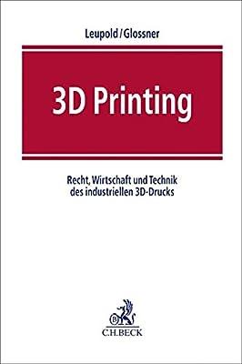 3D Printing: Recht, Wirtschaft und Technik des industriellen 3D-Drucks