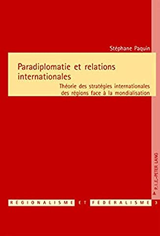 Paradiplomatie Et Relations Internationales: Theorie Des Strategies Internationales Des Regions Face A La