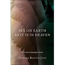 Sex on Earth as It Is in Heaven: A Christian Eschatology of Desire