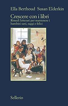 Crescere con i libri: Rimedi letterari per mantenere i bambini sani, saggi e felici di [Berthoud, Ella, Elderkin, Susan]