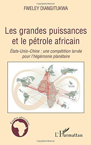 Les grandes puissances et le pétrole africain : Etats-Unis-Chine : une compétition larvée pour l'hégémonie planétaire par Fweley Diangitukwa