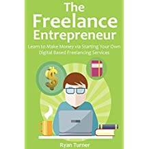 The Freelance Entrepreneur: Learn to Make Money via Starting Your Own Digital Based Freelancing Services (English Edition)