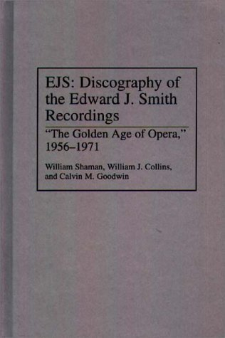 EJS: Discography of the Edward J.Smith Recordings - The Golden Age of Opera, 1956-71 (Discographies) (Discographies: Association for Recorded Sound Collections Discographic Reference) by William Shaman (1994-02-23)