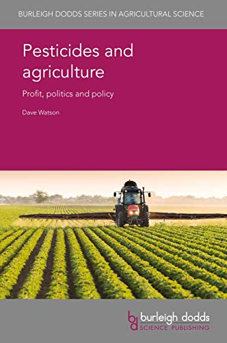 Pesticides and agriculture: Profit, politics and policy (Burleigh Dodds Series in Agricultural Science Book 67) (English Edition) -