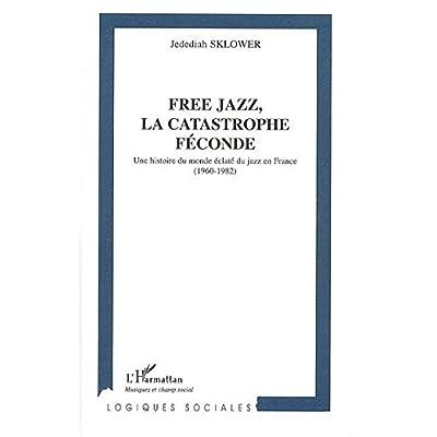 Free Jazz, la Catastrophe Féconde. Une Histoire du Monde Eclaté du jazz en France (1960-1982)