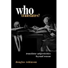 Who Translates: Translator Subjectivities Beyond Reason by Douglas Robinson (2001-02-01)