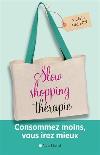 Slow shopping thérapie: Consommez moins, vous irez mieux par Valérie Halfon