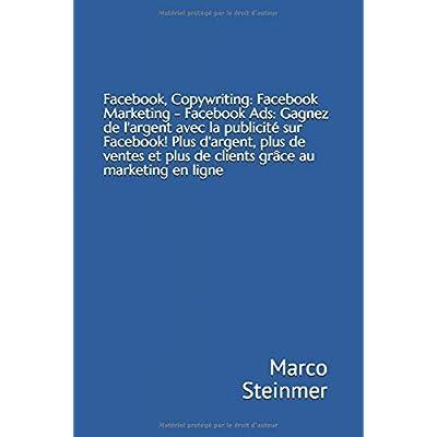 Facebook, Copywriting: Facebook Marketing - Facebook Ads: Gagnez de l'argent avec la publicité sur Facebook! Plus d'argent, plus de ventes et plus de clients grâce au marketing en ligne