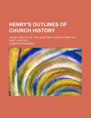 Henry's Outlines of Church History; A Brief Sketch of the Christian Church From the First Century