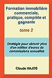 Formation commerciale pratique COMPLETE ET GAGNANTE pour agents, négociateurs et mandataires en immobilier VOLUME 2: Stratégie pour obtenir plus d'un million d'euros de commissions par an !...