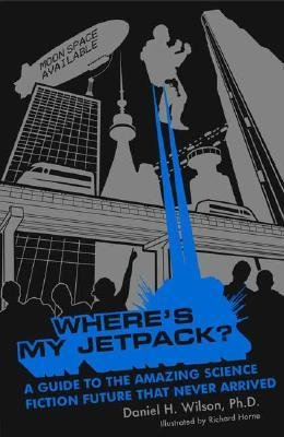 [(Where's My Jetpack?: A Guide to the Amazing Science Fiction Future That Never Arrived)] [Author: Daniel H Wilson] published on (April, 2007)