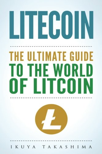 Litecoin: The Ultimate Guide to the World of Litecoin, Litecoin Crypocurrency, Litecoin Investing, Litecoin Mining, Litecoin Guide, Cryptocurrency