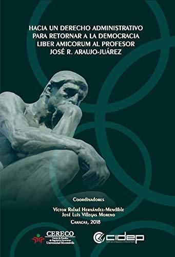 Hacia un Derecho Administrativo para retornar a la democracia: Liber amicorum al profesor José R. Araujo-Juárez por Víctor Hernández-Mendible