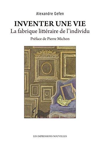 Inventer une vie: La fabrique littéraire de l'individu (Réflexions faites) par Alexandre GEFEN