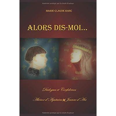 Alors dis-moi...: Dialogues et confidences  Aliénor d'Aquitaine - Jeanne d'Arc