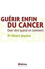 Guérir enfin du cancer - Oser dire quand et comment de Pr Henri Joyeux