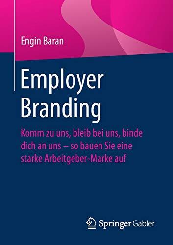 Employer Branding: Komm zu uns, bleib bei uns, binde dich an uns - so bauen Sie eine starke Arbeitgeber-Marke auf