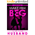 Make Him BEG to Be Your Husband: The Ultimate Step By Step Plan to Get Him to Propose (and Think It Was His Idea All Along!)