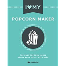 I Love My Popcorn Maker: The Only Popcorn Maker Recipe Book You'll Ever Need