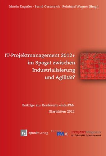 IT-Projektmanagement 2012+ im Spagat zwischen Industrialisierung und Agilität?: Beiträge zur Konferenz »interPM« Glashütten 2012
