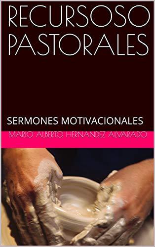 RECURSOSO PASTORALES: SERMONES MOTIVACIONALES (RECURSOS PASTORALES nº 10) por MARIO ALBERTO HERNANDEZ ALVARADO