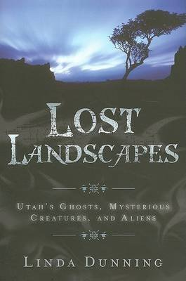 [(Lost Landscapes : Utah's Ghosts, Mysterious Creatures, and Aliens)] [By (author) Linda Dunning] published on (June, 2007)
