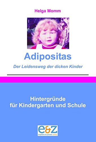 Adipositas - Der Leidensweg der dicken Kinder: Hintergründe für Kindergarten und Schule