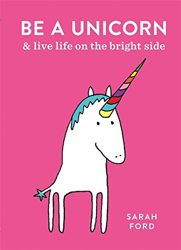 Be a Unicorn: and Live Life on the Bright Side por Sarah Ford