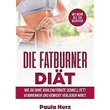 Die Fatburner Diät: Wie du ohne Kohlenhydrate schnell Fett verbrennen und Gewicht verlieren wirst