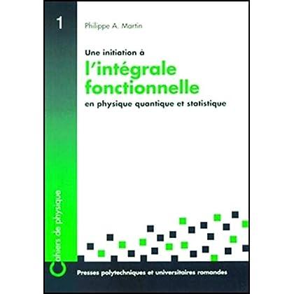 Une initiation à l'intégrale fonctionnelle en physique quantique et statistique : Un cours du troisième cycle de la physique en Suisse romande