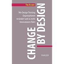 Change by Design: Wie Design Thinking Organisationen verändert und zu mehr Innovationen führt (Business Essentials)