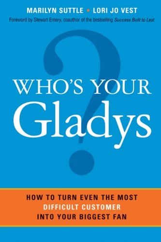 Who's Your Gladys?: How to Turn Even the Most Difficult Customer into Your Biggest Fan