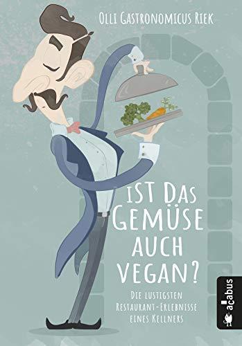 Ist das Gemüse auch vegan? Die lustigsten Restaurant-Erlebnisse eines Kellners: Oder: Die Leiden des jungen Waiters