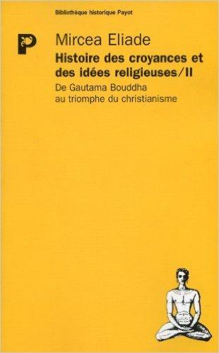 Histoire des croyances et des idées religieuses, tome 2 : De Gautama Bouddha au triomphe du christianisme de Mircea Eliade ( 17 mars 2004 )