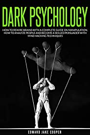 DARK PSYCHOLOGY: HOW TO REWIRE BRAINS WITH A COMPLETE GUIDE ON MANIPULATION. HOW TO ANALYZE PEOPLE AND BECOME